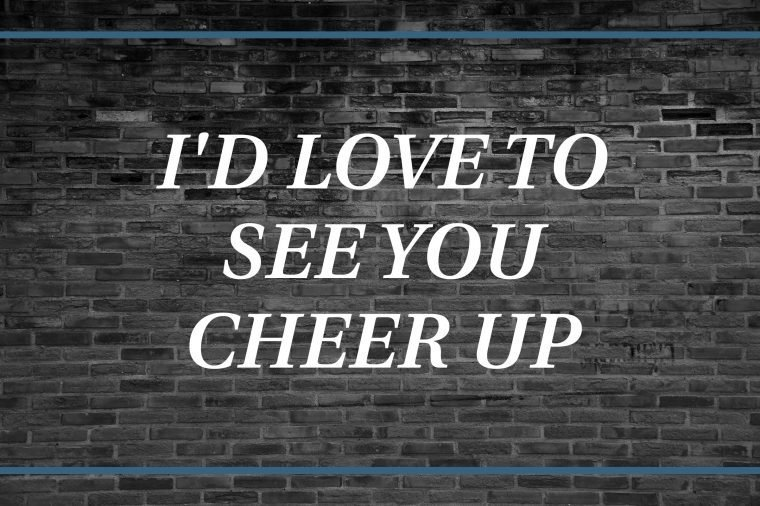 Brick wall background that says: I'd love to see you cheer up.""