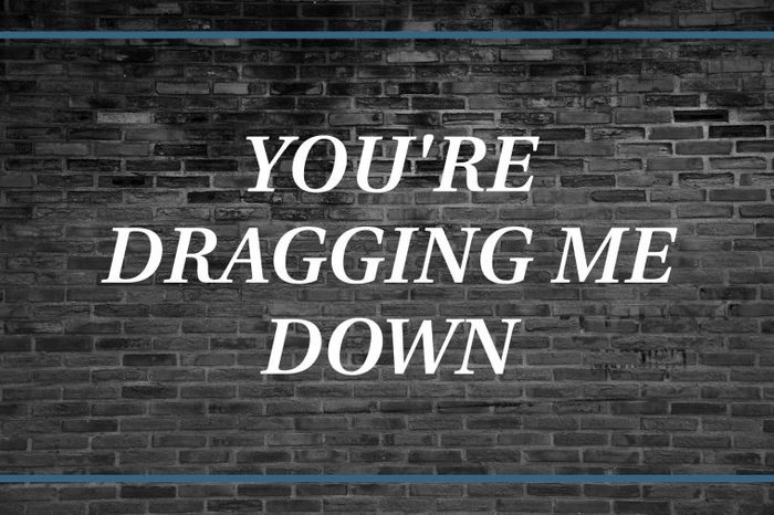 Brick wall background that says: You're dragging me down.