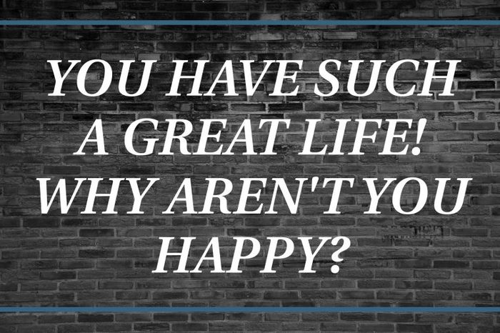 Brick background that says: You have such a great life! Why aren't you happy?