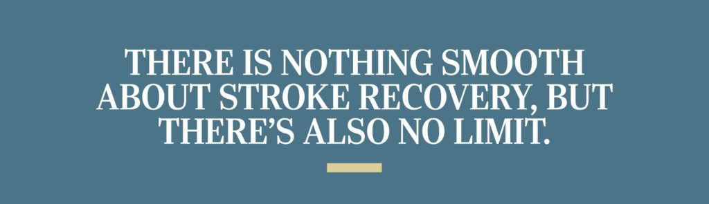 There is nothing smooth about stroke recovery, but there's also no limit.