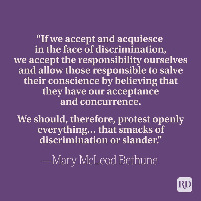 """""""If we accept and acquiesce in the face of discrimination, we accept the responsibility ourselves and allow those responsible to salve their conscience by believing that they have our acceptance and concurrence. We should, therefore, protest openly everything… that smacks of discrimination or slander."""" —Mary McLeod Bethune"""