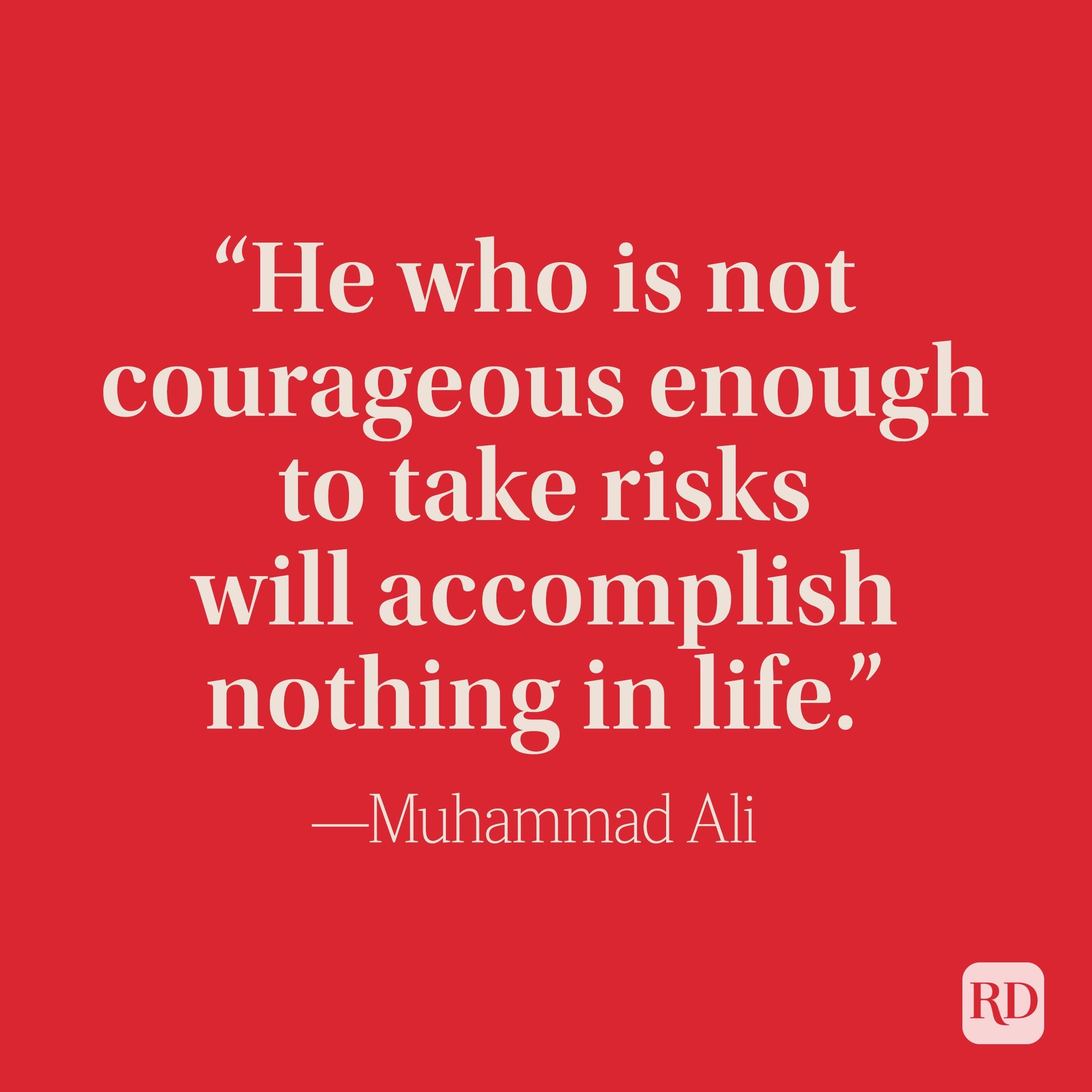 """""""He who is not courageous enough to take risks will accomplish nothing in life."""" —Muhammad Ali"""