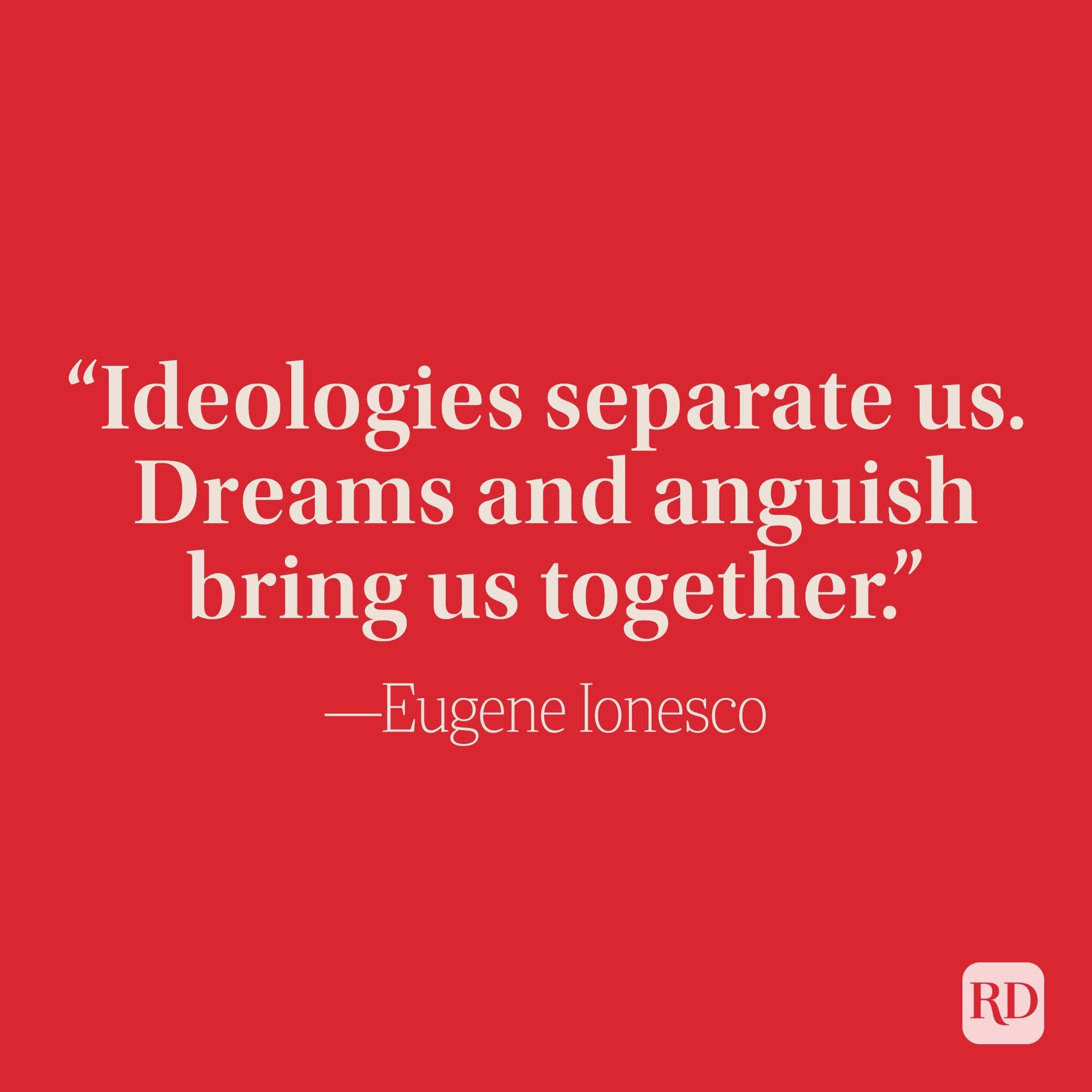 """""""Ideologies separate us. Dreams and anguish bring us together."""" –Eugene Ionesco"""