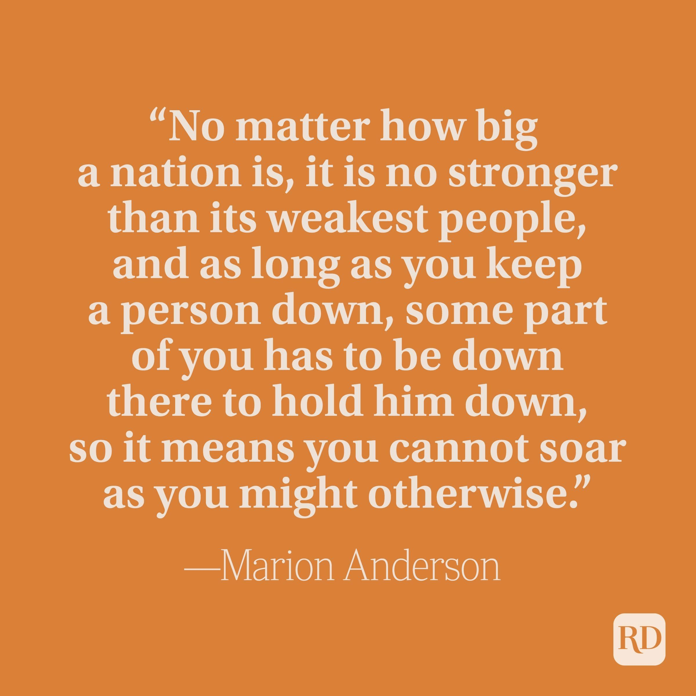 """""""No matter how big a nation is, it is no stronger than its weakest people, and as long as you keep a person down, some part of you has to be down there to hold him down, so it means you cannot soar as you might otherwise."""" –Marian Anderson"""